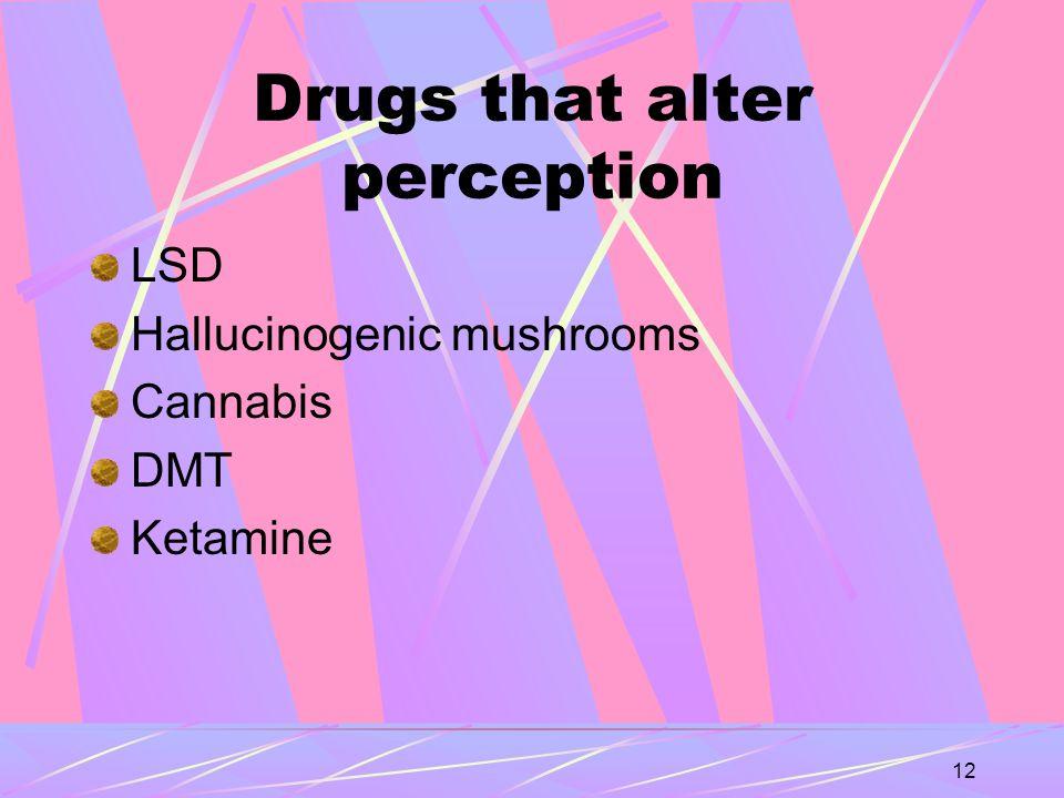 12 Drugs that alter perception LSD Hallucinogenic mushrooms Cannabis DMT Ketamine