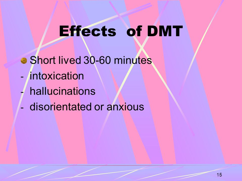 15 Effects of DMT Short lived 30-60 minutes - intoxication - hallucinations - disorientated or anxious