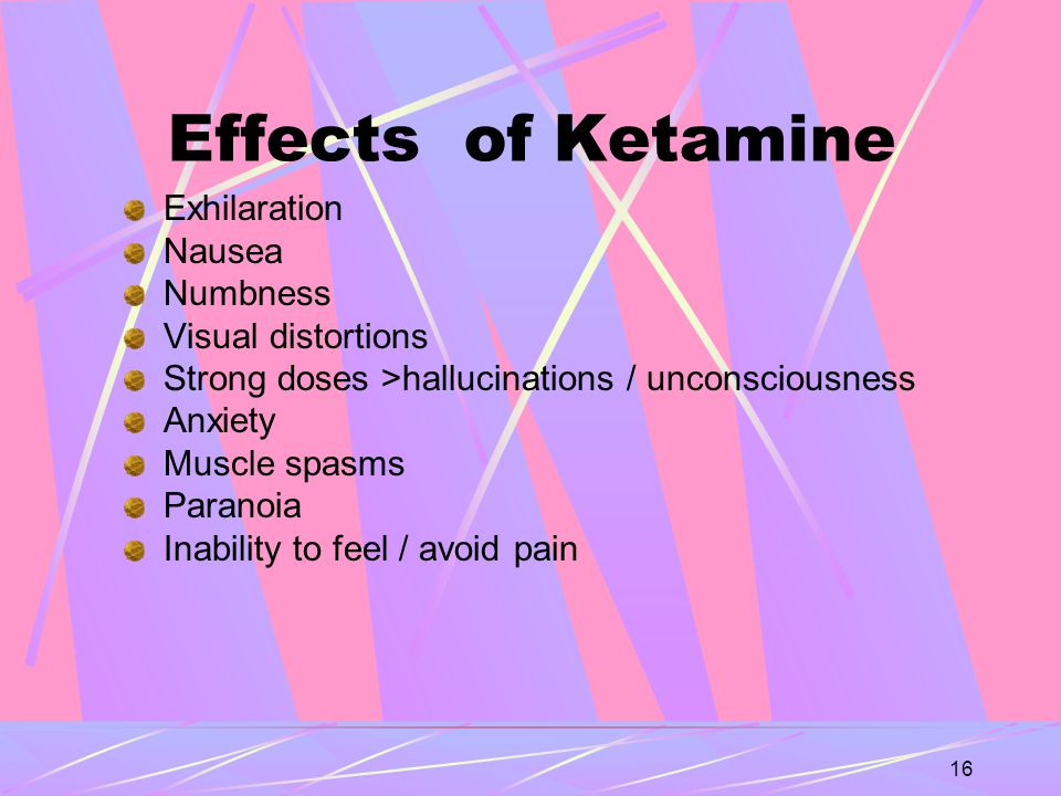 16 Effects of Ketamine Exhilaration Nausea Numbness Visual distortions Strong doses >hallucinations / unconsciousness Anxiety Muscle spasms Paranoia Inability to feel / avoid pain