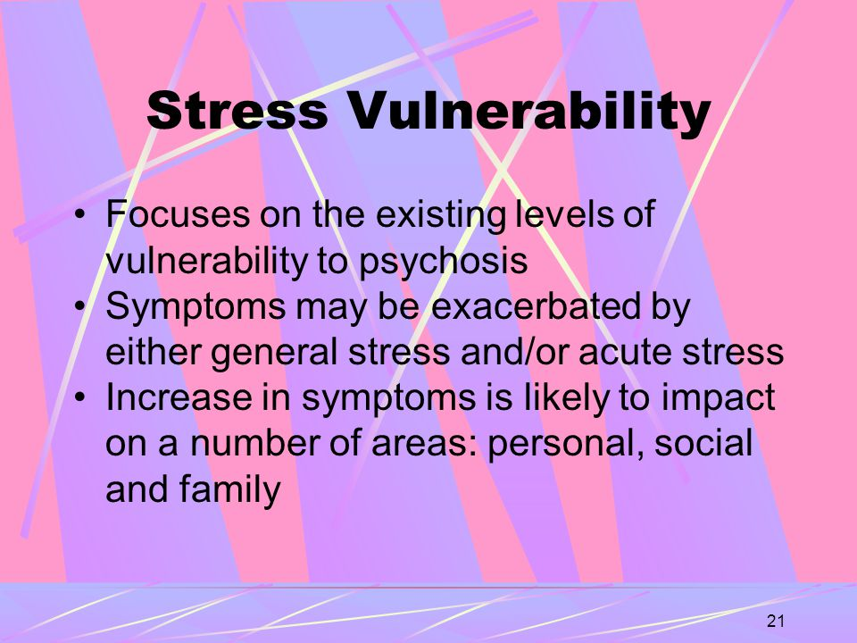21 Stress Vulnerability Focuses on the existing levels of vulnerability to psychosis Symptoms may be exacerbated by either general stress and/or acute stress Increase in symptoms is likely to impact on a number of areas: personal, social and family