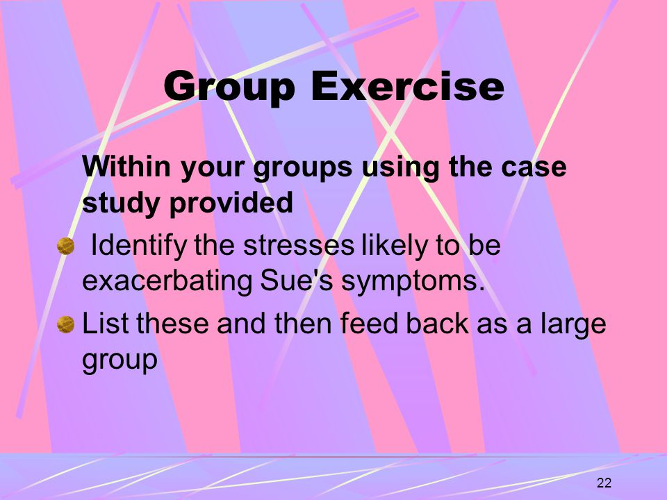 22 Group Exercise Within your groups using the case study provided Identify the stresses likely to be exacerbating Sue s symptoms.