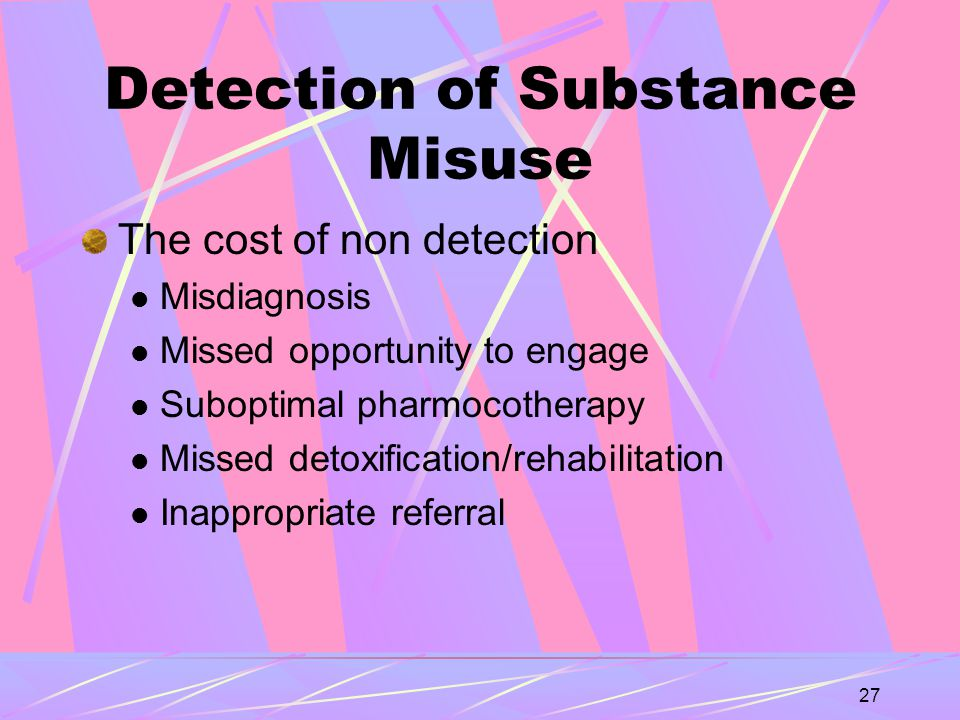 27 Detection of Substance Misuse The cost of non detection Misdiagnosis Missed opportunity to engage Suboptimal pharmocotherapy Missed detoxification/rehabilitation Inappropriate referral