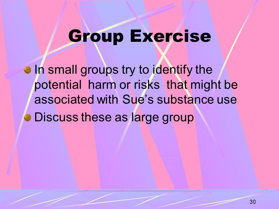 30 Group Exercise In small groups try to identify the potential harm or risks that might be associated with Sue's substance use Discuss these as large group