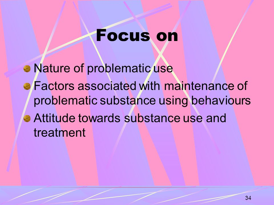 34 Focus on Nature of problematic use Factors associated with maintenance of problematic substance using behaviours Attitude towards substance use and treatment
