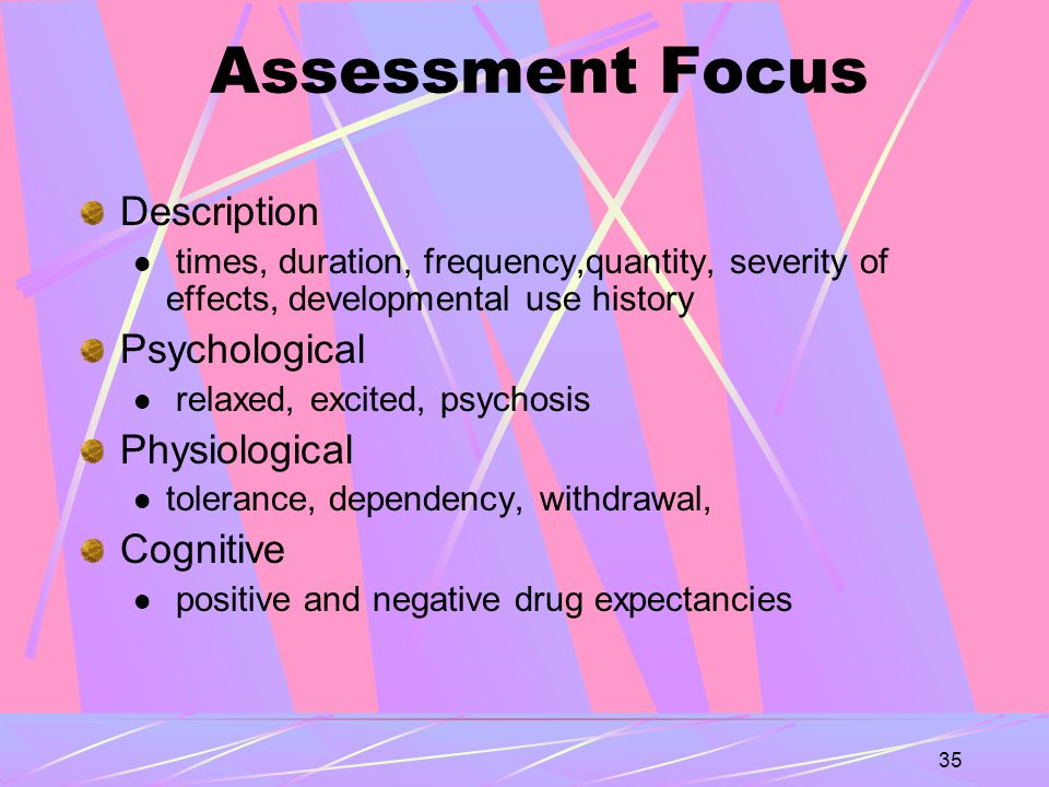35 Assessment Focus Description times, duration, frequency,quantity, severity of effects, developmental use history Psychological relaxed, excited, psychosis Physiological tolerance, dependency, withdrawal, Cognitive positive and negative drug expectancies