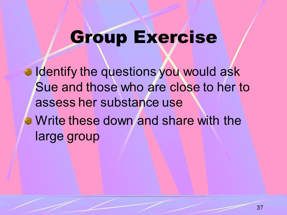 37 Group Exercise Identify the questions you would ask Sue and those who are close to her to assess her substance use Write these down and share with the large group