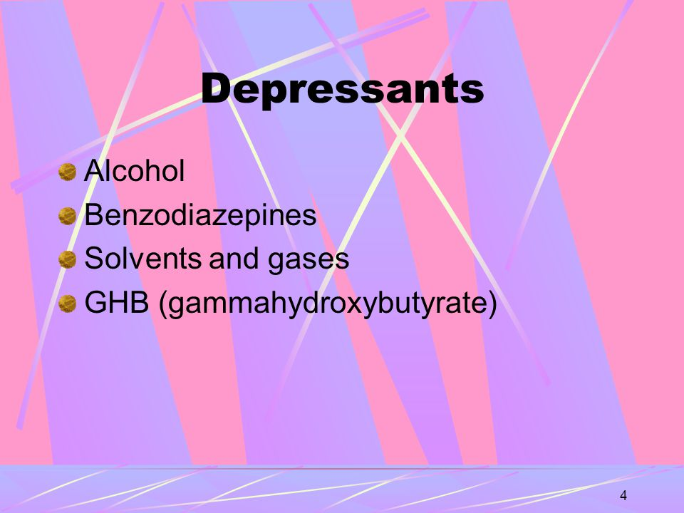 4 Depressants Alcohol Benzodiazepines Solvents and gases GHB (gammahydroxybutyrate)