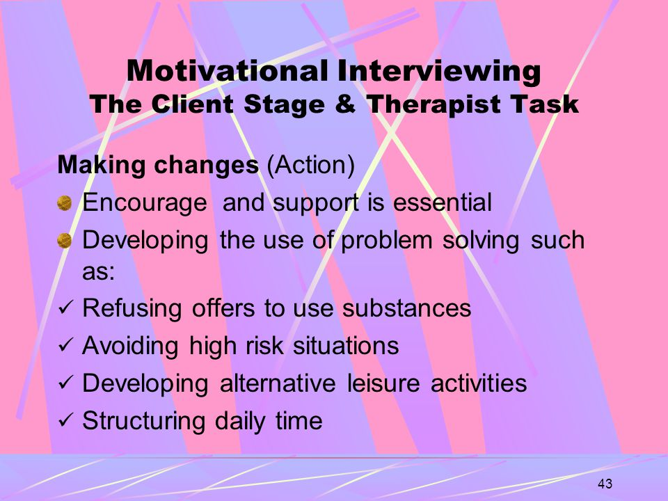 43 Motivational Interviewing The Client Stage & Therapist Task Making changes (Action) Encourage and support is essential Developing the use of problem solving such as: Refusing offers to use substances Avoiding high risk situations Developing alternative leisure activities Structuring daily time