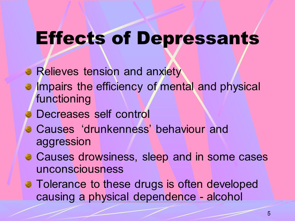 5 Effects of Depressants Relieves tension and anxiety Impairs the efficiency of mental and physical functioning Decreases self control Causes 'drunkenness' behaviour and aggression Causes drowsiness, sleep and in some cases unconsciousness Tolerance to these drugs is often developed causing a physical dependence - alcohol