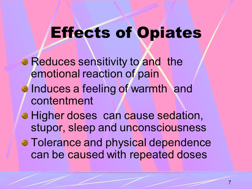 7 Effects of Opiates Reduces sensitivity to and the emotional reaction of pain Induces a feeling of warmth and contentment Higher doses can cause sedation, stupor, sleep and unconsciousness Tolerance and physical dependence can be caused with repeated doses