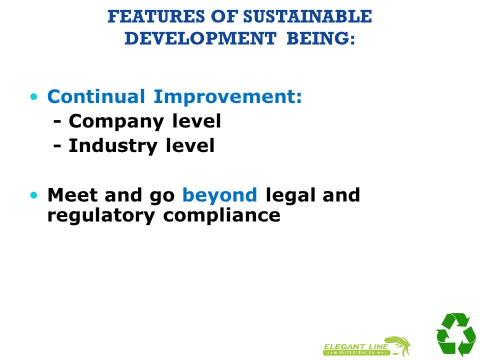 FEATURES OF SUSTAINABLE DEVELOPMENT BEING: Continual Improvement: - Company level - Industry level Meet and go beyond legal and regulatory compliance