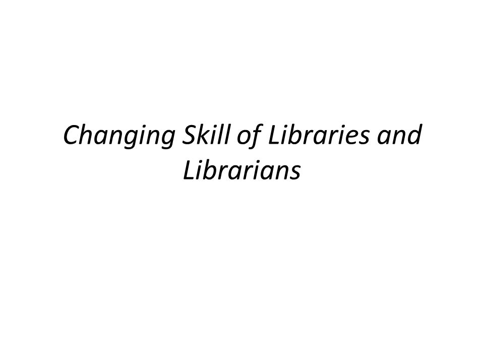 Changing Skill of Libraries and Librarians