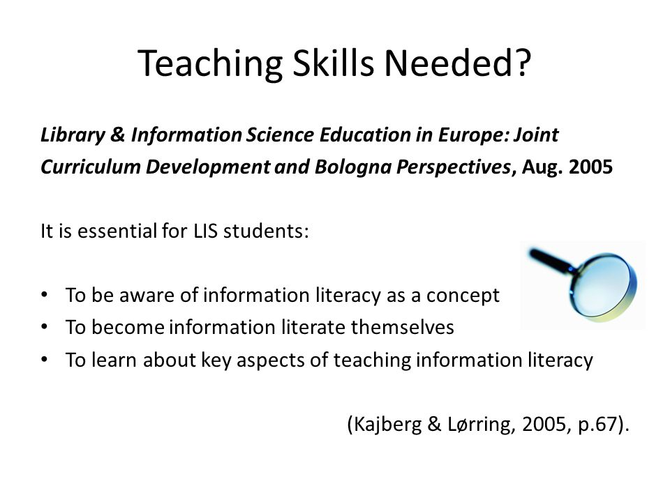 Teaching Skills Needed? Library & Information Science Education in Europe: Joint Curriculum Development and Bologna Perspectives, Aug. 2005 It is esse