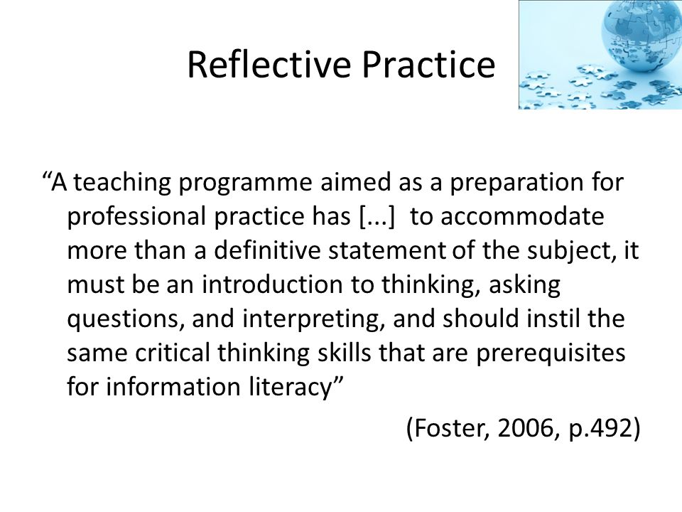 Reflective Practice A teaching programme aimed as a preparation for professional practice has [...] to accommodate more than a definitive statement of the subject, it must be an introduction to thinking, asking questions, and interpreting, and should instil the same critical thinking skills that are prerequisites for information literacy (Foster, 2006, p.492)
