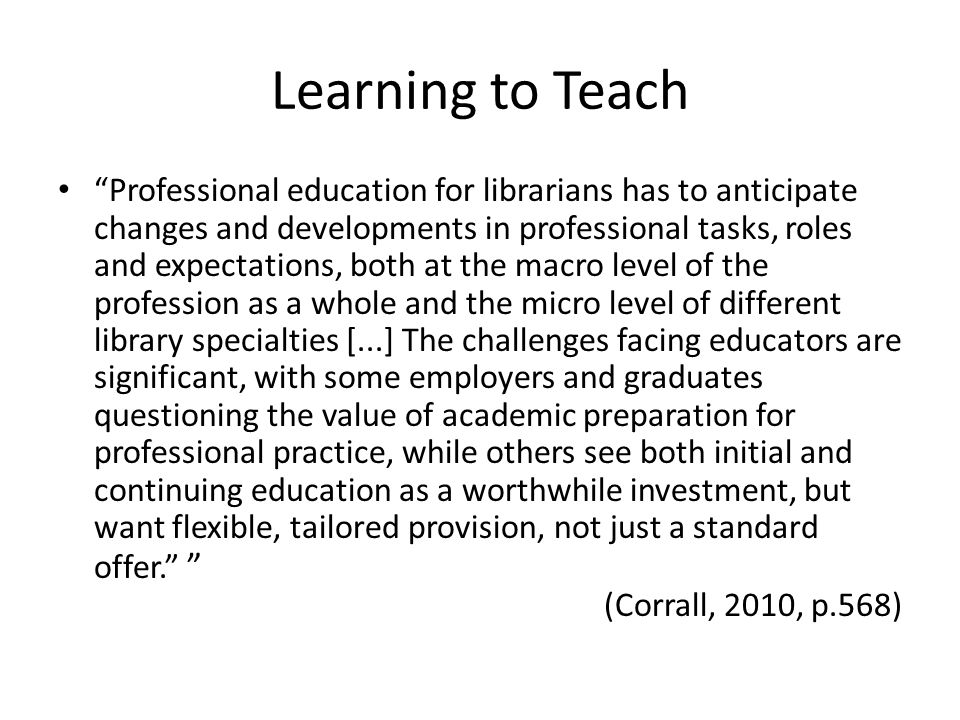 Learning to Teach Professional education for librarians has to anticipate changes and developments in professional tasks, roles and expectations, both at the macro level of the profession as a whole and the micro level of different library specialties [...] The challenges facing educators are significant, with some employers and graduates questioning the value of academic preparation for professional practice, while others see both initial and continuing education as a worthwhile investment, but want flexible, tailored provision, not just a standard offer. (Corrall, 2010, p.568)