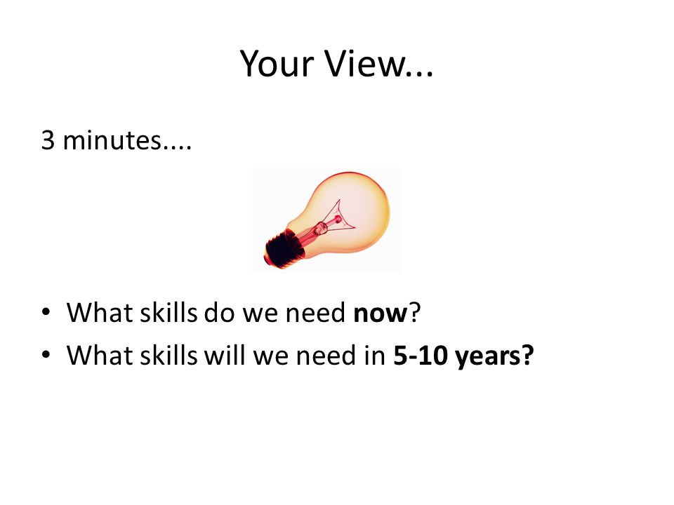Your View... 3 minutes.... What skills do we need now? What skills will we need in 5-10 years?