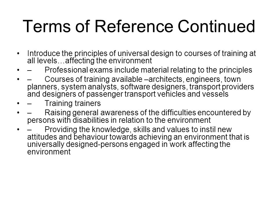 Terms of Reference Continued Introduce the principles of universal design to courses of training at all levels…affecting the environment –Professional exams include material relating to the principles –Courses of training available –architects, engineers, town planners, system analysts, software designers, transport providers and designers of passenger transport vehicles and vessels –Training trainers –Raising general awareness of the difficulties encountered by persons with disabilities in relation to the environment –Providing the knowledge, skills and values to instil new attitudes and behaviour towards achieving an environment that is universally designed-persons engaged in work affecting the environment