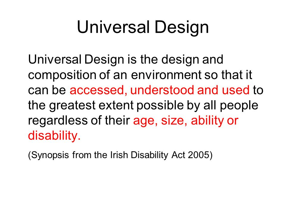 Universal Design Universal Design is the design and composition of an environment so that it can be accessed, understood and used to the greatest extent possible by all people regardless of their age, size, ability or disability.
