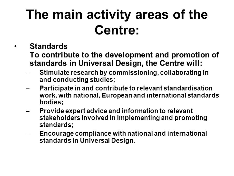 The main activity areas of the Centre: Standards To contribute to the development and promotion of standards in Universal Design, the Centre will: –Stimulate research by commissioning, collaborating in and conducting studies; –Participate in and contribute to relevant standardisation work, with national, European and international standards bodies; –Provide expert advice and information to relevant stakeholders involved in implementing and promoting standards; –Encourage compliance with national and international standards in Universal Design.