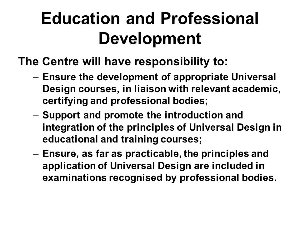 Education and Professional Development The Centre will have responsibility to: –Ensure the development of appropriate Universal Design courses, in liaison with relevant academic, certifying and professional bodies; –Support and promote the introduction and integration of the principles of Universal Design in educational and training courses; –Ensure, as far as practicable, the principles and application of Universal Design are included in examinations recognised by professional bodies.