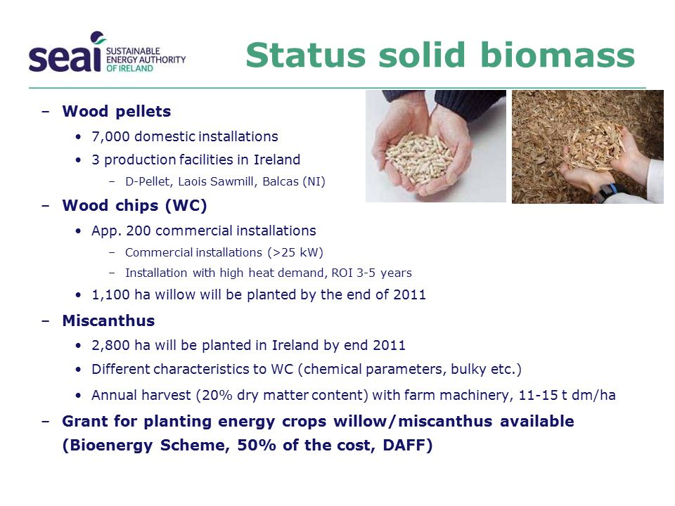 Status solid biomass –Wood pellets 7,000 domestic installations 3 production facilities in Ireland –D-Pellet, Laois Sawmill, Balcas (NI) –Wood chips (