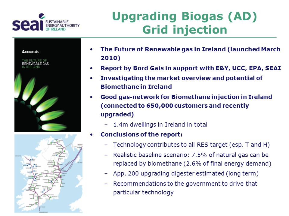 Upgrading Biogas (AD) Grid injection The Future of Renewable gas in Ireland (launched March 2010) Report by Bord Gais in support with E&Y, UCC, EPA, S