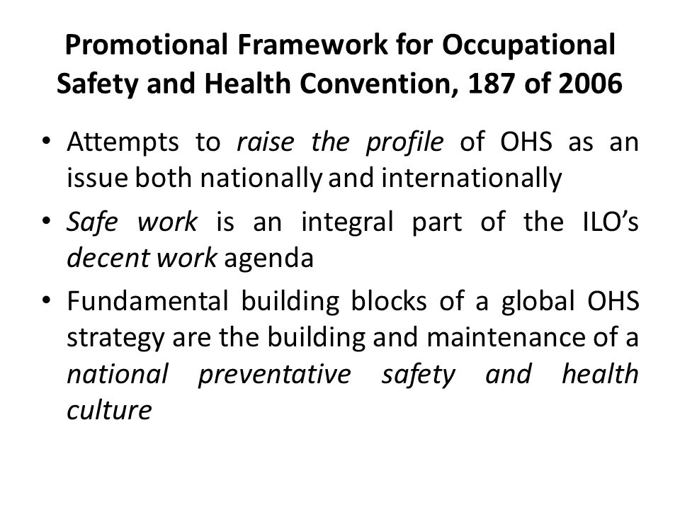 Promotional Framework for Occupational Safety and Health Convention, 187 of 2006 Attempts to raise the profile of OHS as an issue both nationally and internationally Safe work is an integral part of the ILO's decent work agenda Fundamental building blocks of a global OHS strategy are the building and maintenance of a national preventative safety and health culture