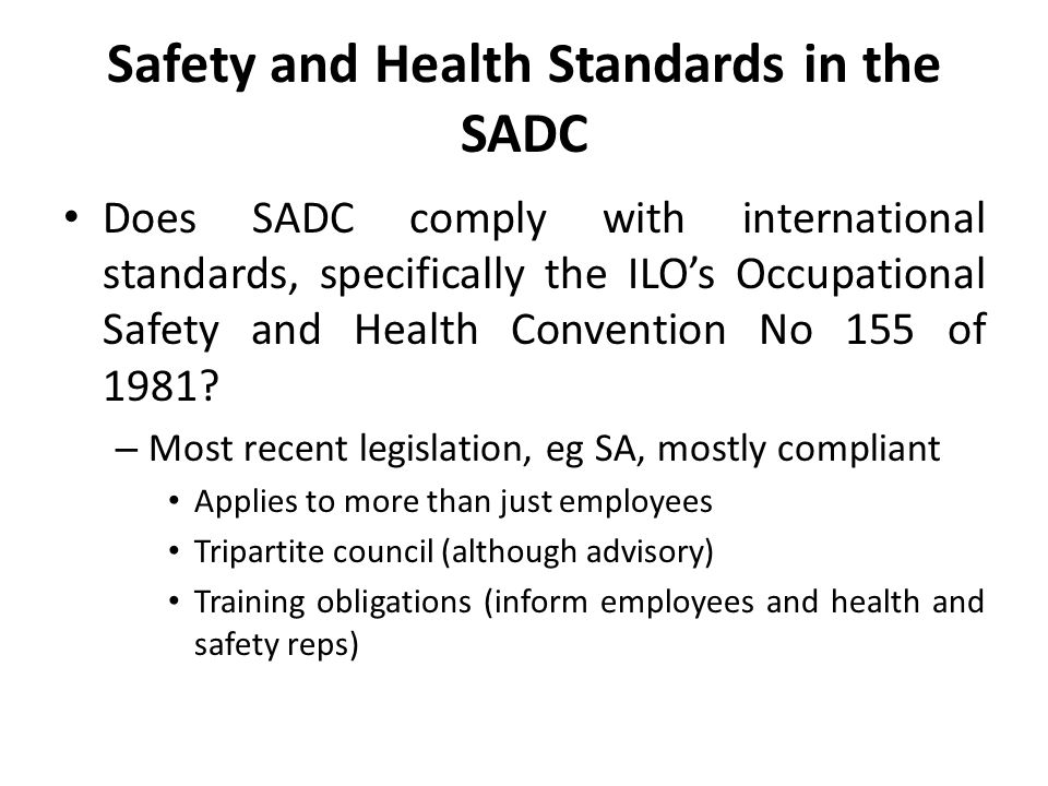 Safety and Health Standards in the SADC Does SADC comply with international standards, specifically the ILO's Occupational Safety and Health Convention No 155 of 1981.