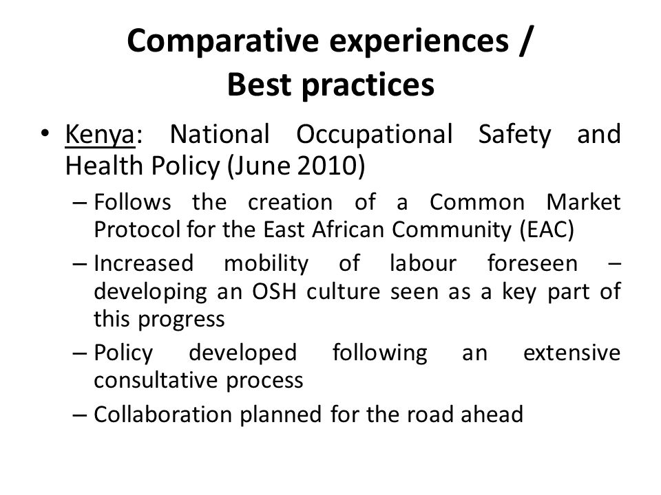 Comparative experiences / Best practices Kenya: National Occupational Safety and Health Policy (June 2010) – Follows the creation of a Common Market Protocol for the East African Community (EAC) – Increased mobility of labour foreseen – developing an OSH culture seen as a key part of this progress – Policy developed following an extensive consultative process – Collaboration planned for the road ahead