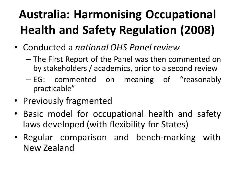 Australia: Harmonising Occupational Health and Safety Regulation (2008) Conducted a national OHS Panel review – The First Report of the Panel was then commented on by stakeholders / academics, prior to a second review – EG: commented on meaning of reasonably practicable Previously fragmented Basic model for occupational health and safety laws developed (with flexibility for States) Regular comparison and bench-marking with New Zealand
