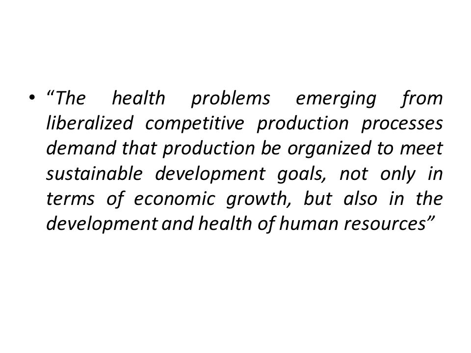 The health problems emerging from liberalized competitive production processes demand that production be organized to meet sustainable development goals, not only in terms of economic growth, but also in the development and health of human resources