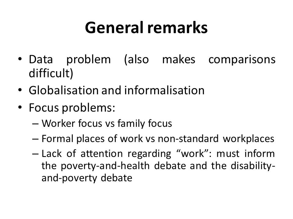 General remarks Data problem (also makes comparisons difficult) Globalisation and informalisation Focus problems: – Worker focus vs family focus – Formal places of work vs non-standard workplaces – Lack of attention regarding work : must inform the poverty-and-health debate and the disability- and-poverty debate