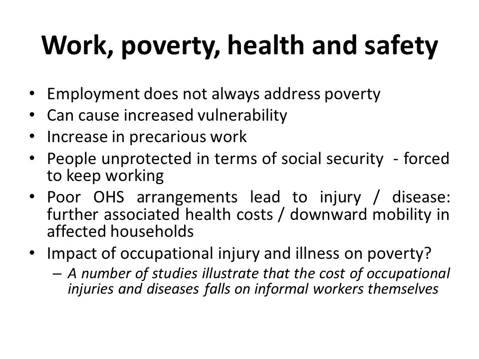 Work, poverty, health and safety Employment does not always address poverty Can cause increased vulnerability Increase in precarious work People unprotected in terms of social security - forced to keep working Poor OHS arrangements lead to injury / disease: further associated health costs / downward mobility in affected households Impact of occupational injury and illness on poverty.