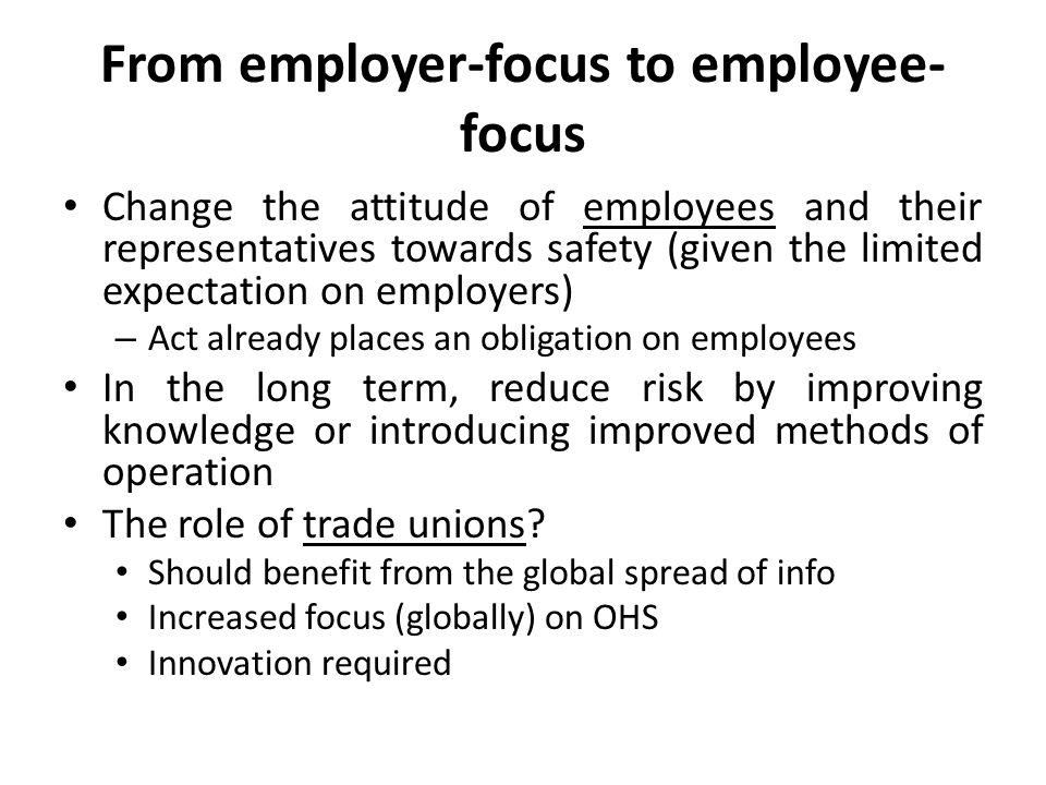 From employer-focus to employee- focus Change the attitude of employees and their representatives towards safety (given the limited expectation on emp