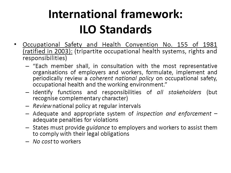 International framework: ILO Standards Occupational Safety and Health Convention No. 155 of 1981 (ratified in 2003): (tripartite occupational health s