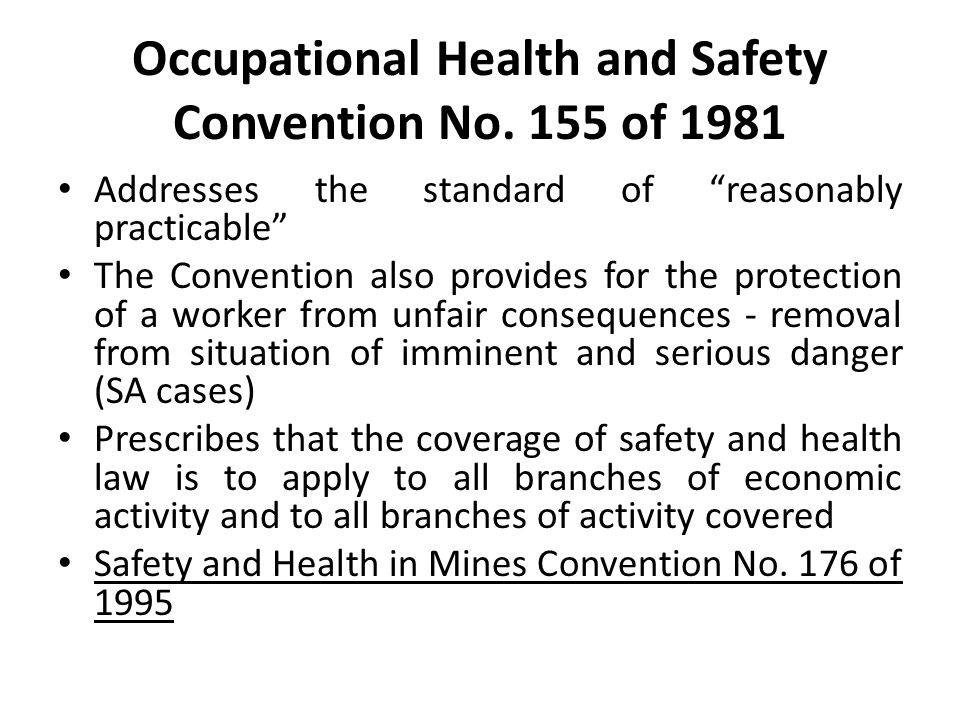 """Occupational Health and Safety Convention No. 155 of 1981 Addresses the standard of """"reasonably practicable"""" The Convention also provides for the prot"""