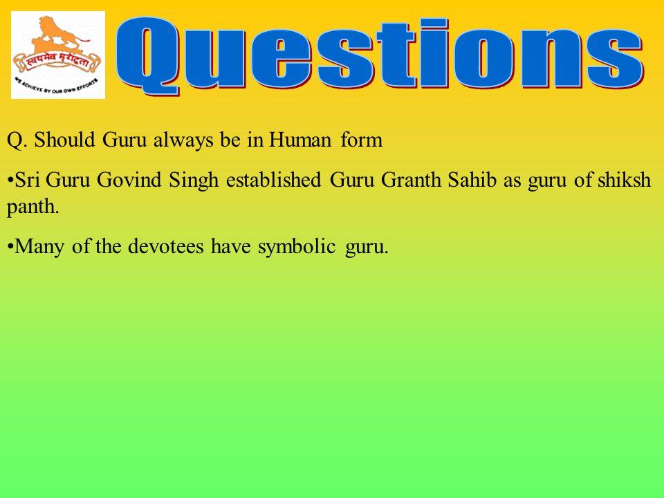 Q. Should Guru always be in Human form Sri Guru Govind Singh established Guru Granth Sahib as guru of shiksh panth. Many of the devotees have symbolic