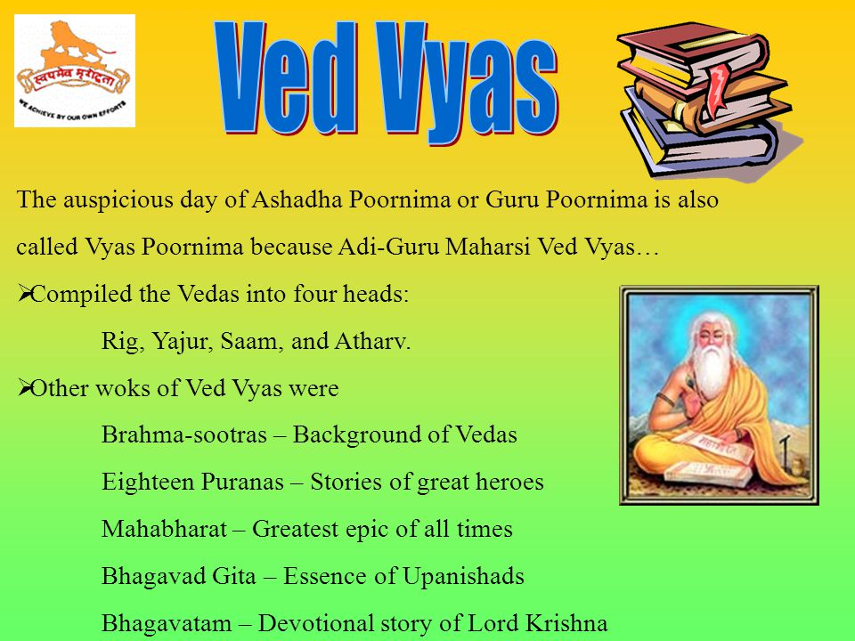 The auspicious day of Ashadha Poornima or Guru Poornima is also called Vyas Poornima because Adi-Guru Maharsi Ved Vyas…  Compiled the Vedas into four heads: Rig, Yajur, Saam, and Atharv.