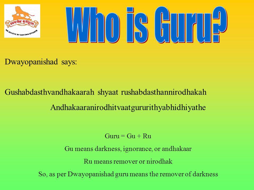 Dwayopanishad says: Gushabdasthvandhakaarah shyaat rushabdasthannirodhakah Andhakaaranirodhitvaatgururithyabhidhiyathe Guru = Gu + Ru Gu means darknes