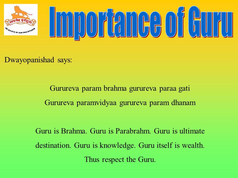 Dwayopanishad says: Gurureva param brahma gurureva paraa gati Gurureva paramvidyaa gurureva param dhanam Guru is Brahma. Guru is Parabrahm. Guru is ul