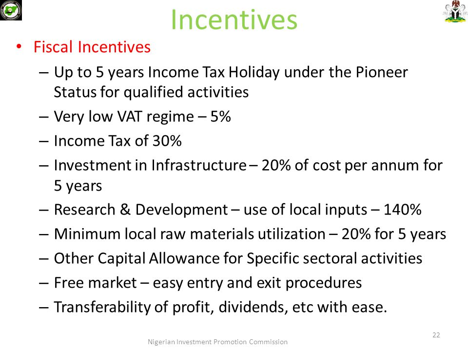 Incentives Fiscal Incentives – Up to 5 years Income Tax Holiday under the Pioneer Status for qualified activities – Very low VAT regime – 5% – Income