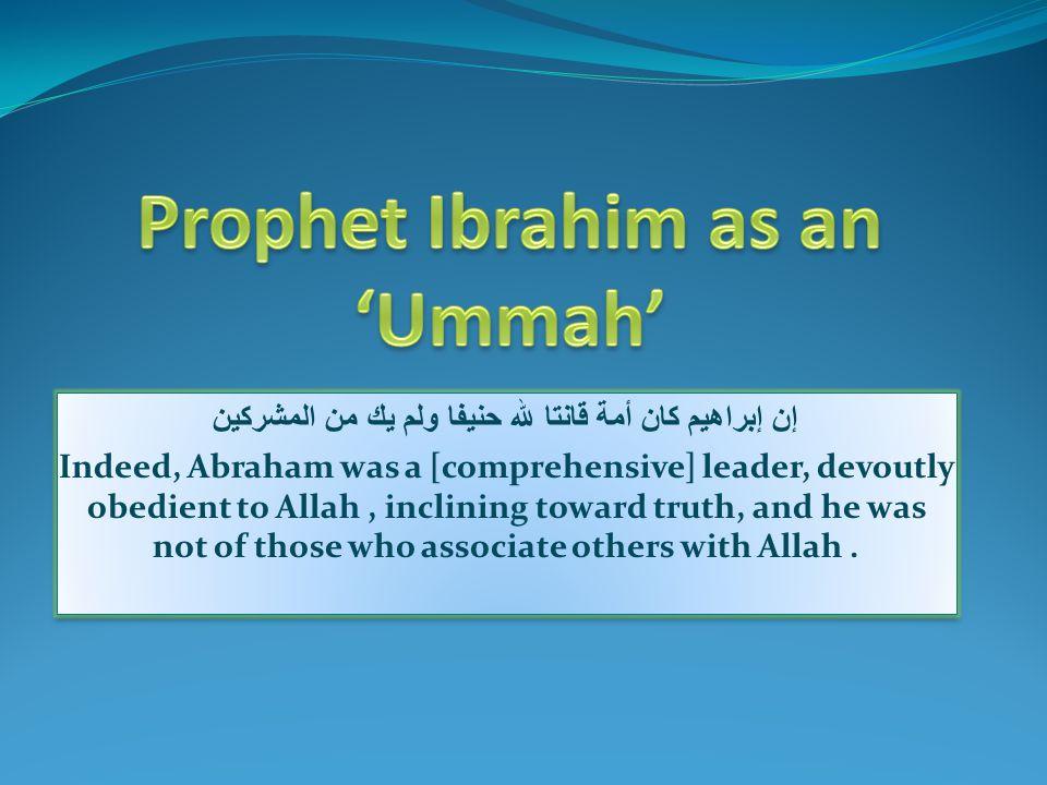 إن إبراهيم كان أمة قانتا لله حنيفا ولم يك من المشركين Indeed, Abraham was a [comprehensive] leader, devoutly obedient to Allah, inclining toward truth, and he was not of those who associate others with Allah.
