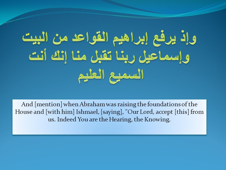 And [mention] when Abraham was raising the foundations of the House and [with him] Ishmael, [saying],