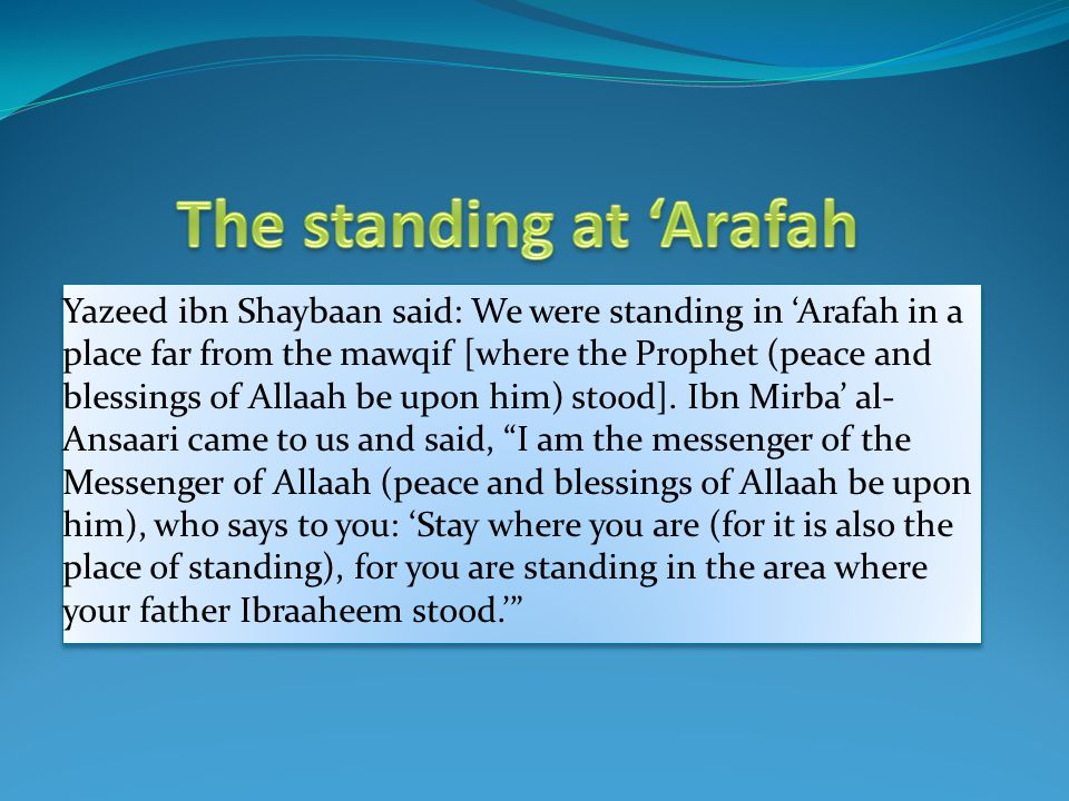 Yazeed ibn Shaybaan said: We were standing in 'Arafah in a place far from the mawqif [where the Prophet (peace and blessings of Allaah be upon him) st