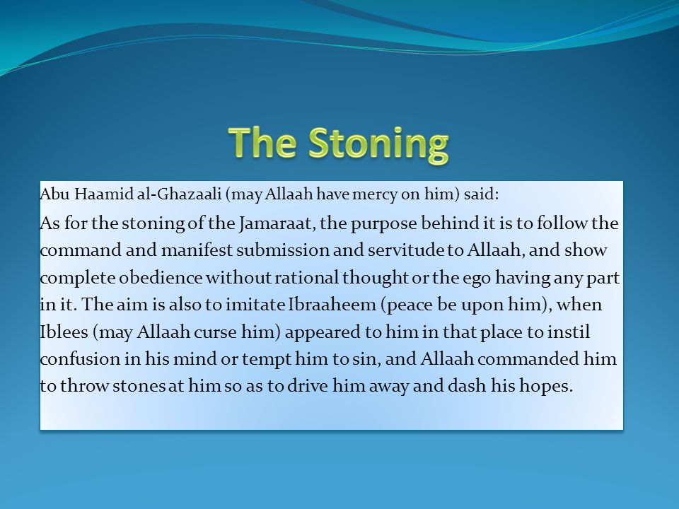 Abu Haamid al-Ghazaali (may Allaah have mercy on him) said: As for the stoning of the Jamaraat, the purpose behind it is to follow the command and man