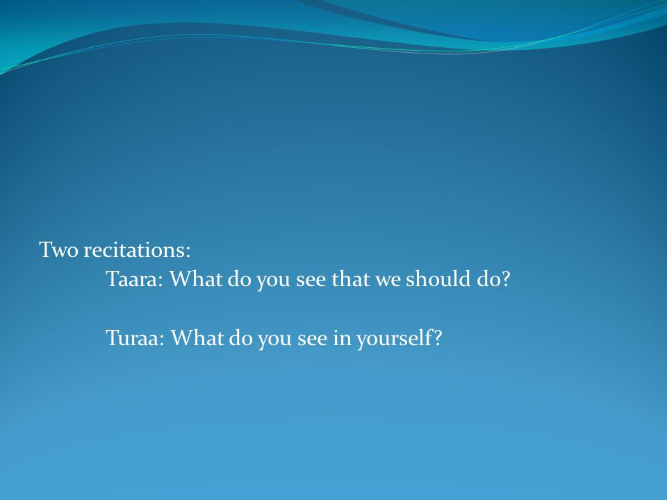 Two recitations: Taara: What do you see that we should do? Turaa: What do you see in yourself?