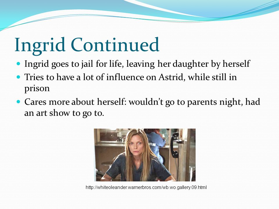 Ingrid Continued Ingrid goes to jail for life, leaving her daughter by herself Tries to have a lot of influence on Astrid, while still in prison Cares