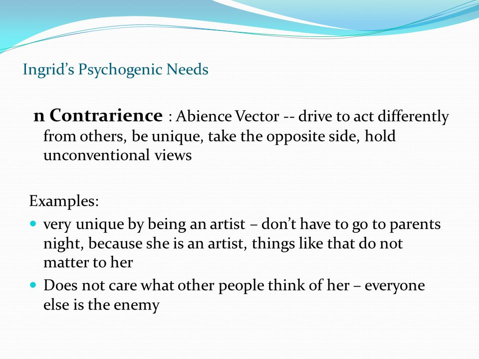 Ingrid's Psychogenic Needs n Contrarience : Abience Vector -- drive to act differently from others, be unique, take the opposite side, hold unconventi