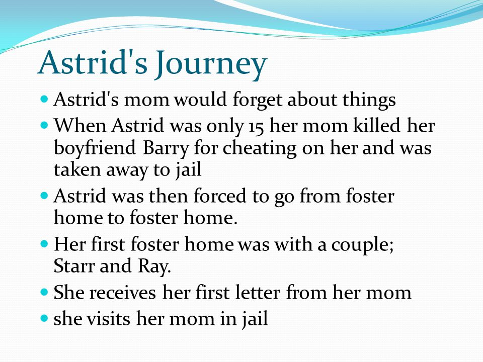 Astrid's Journey Astrid's mom would forget about things When Astrid was only 15 her mom killed her boyfriend Barry for cheating on her and was taken a