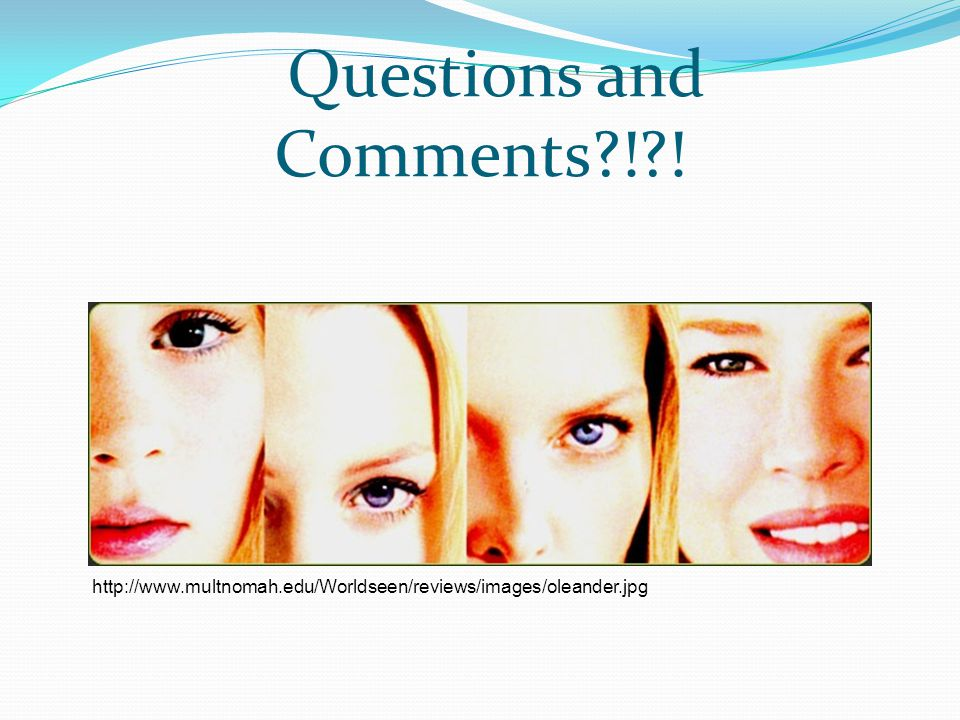 Questions and Comments?!?! http://www.multnomah.edu/Worldseen/reviews/images/oleander.jpg